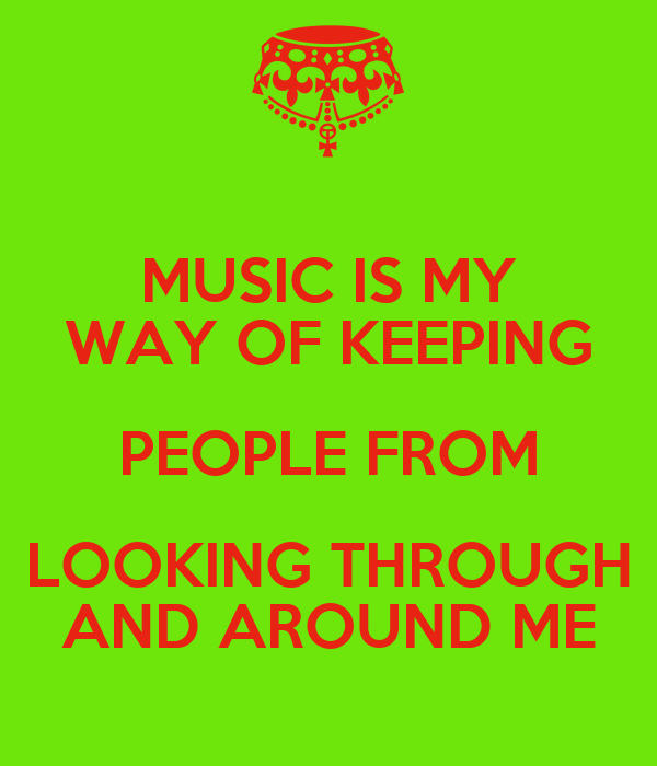 MUSIC IS MY WAY OF KEEPING PEOPLE FROM LOOKING THROUGH AND AROUND ME