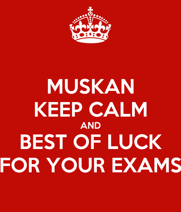 MUSKAN KEEP CALM AND BEST OF LUCK FOR YOUR EXAMS