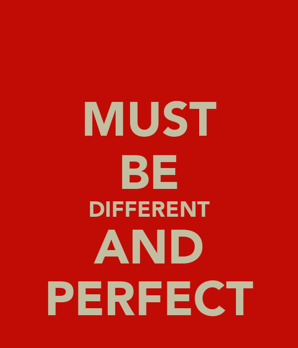 MUST BE DIFFERENT AND PERFECT