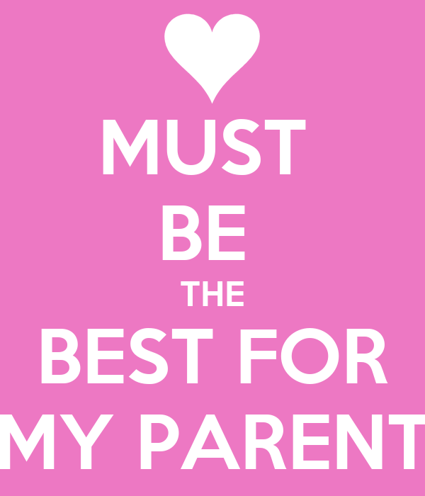 MUST  BE  THE BEST FOR MY PARENT