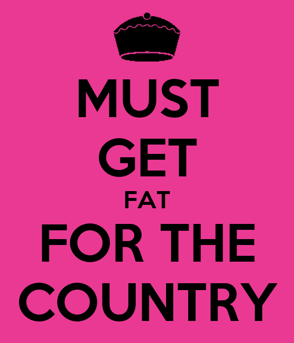 MUST GET FAT FOR THE COUNTRY