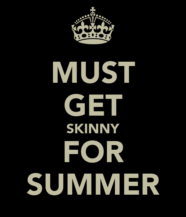MUST GET SKINNY FOR SUMMER