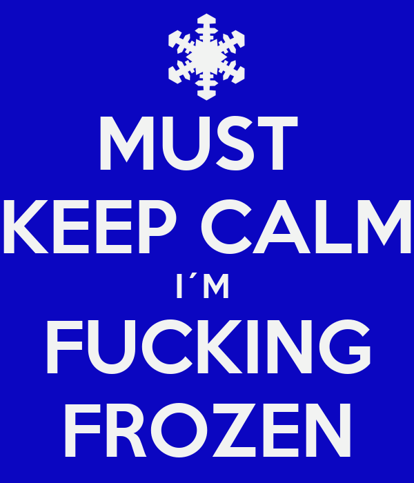 MUST  KEEP CALM I´M  FUCKING FROZEN