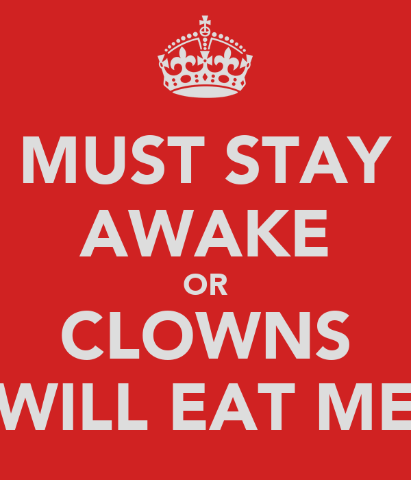 MUST STAY AWAKE OR CLOWNS WILL EAT ME