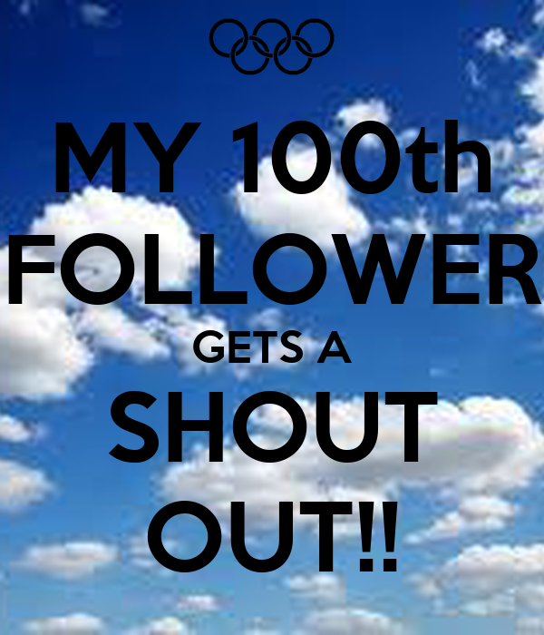 MY 100th FOLLOWER GETS A SHOUT OUT!!