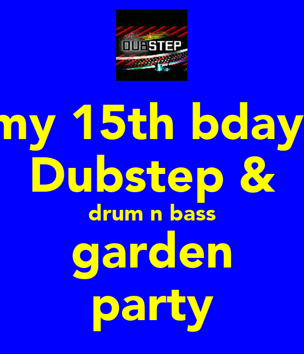 my 15th bday  Dubstep & drum n bass garden party