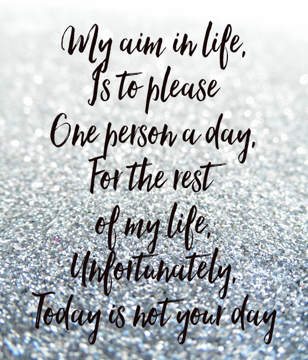 My aim in life, Is to please One person a day, For the rest of my life, Unfortunately, Today is not your day