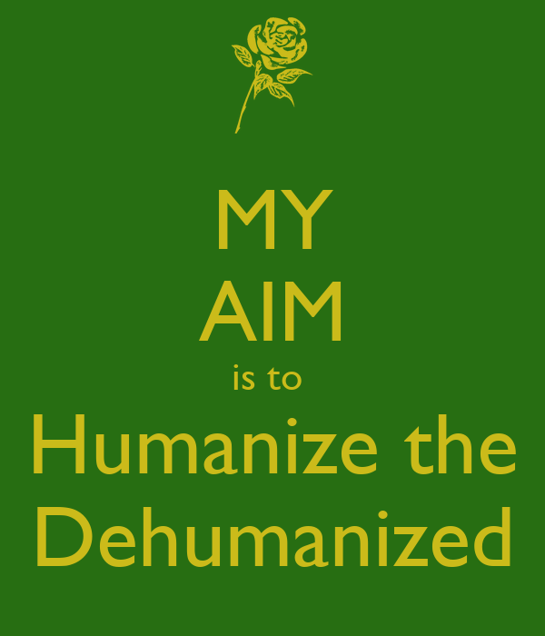 MY AIM is to  Humanize the Dehumanized