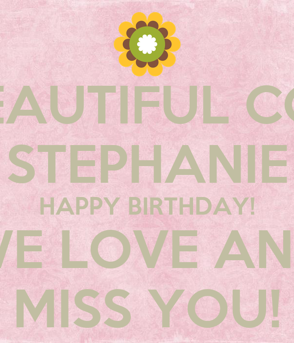 MY BEAUTIFUL COUSIN STEPHANIE HAPPY BIRTHDAY! WE LOVE AND MISS YOU!