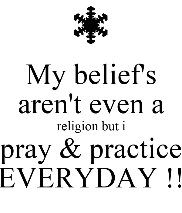 My belief's aren't even a religion but i pray & practice EVERYDAY !!