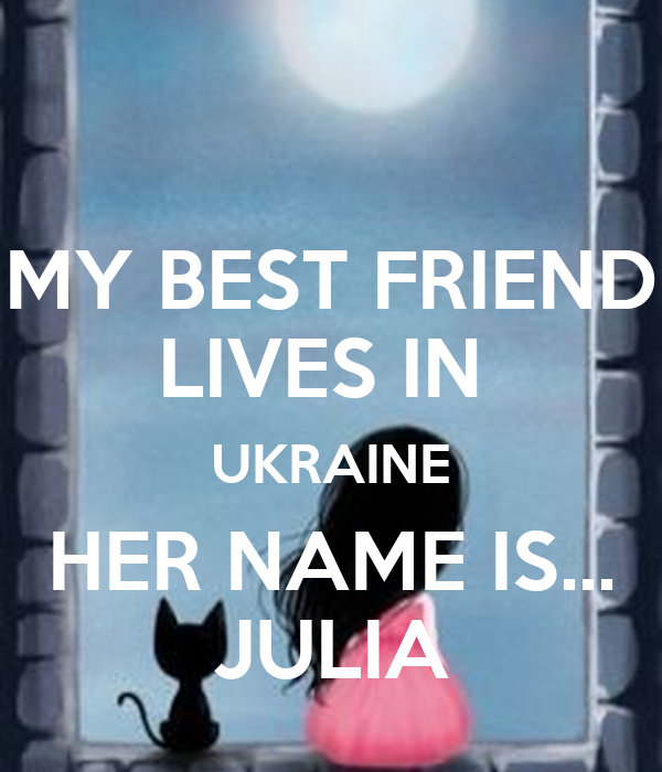 MY BEST FRIEND LIVES IN  UKRAINE HER NAME IS... JULIA