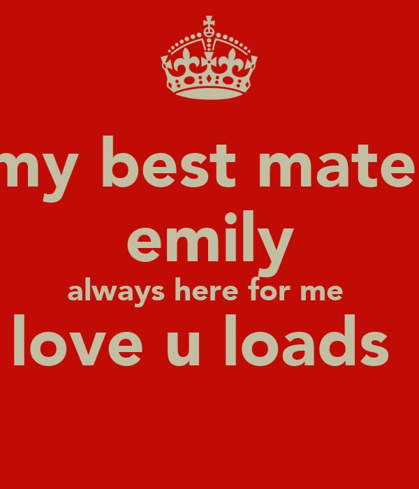 my best mate  emily always here for me  love u loads