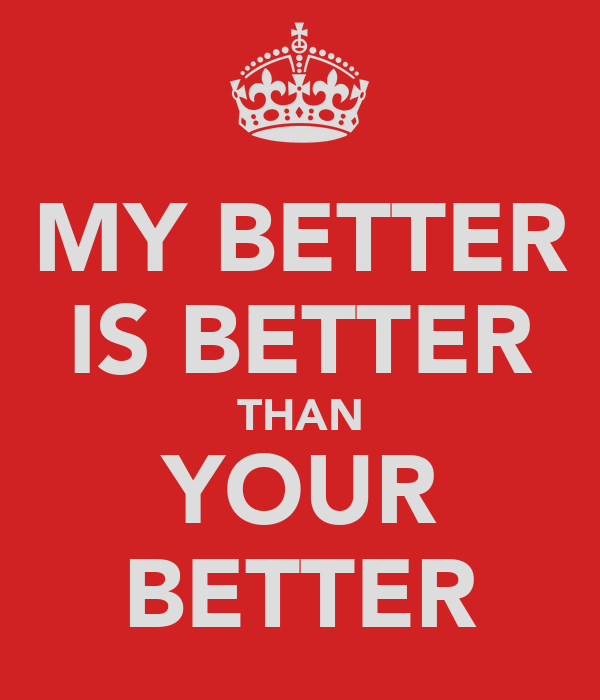 MY BETTER IS BETTER THAN YOUR BETTER