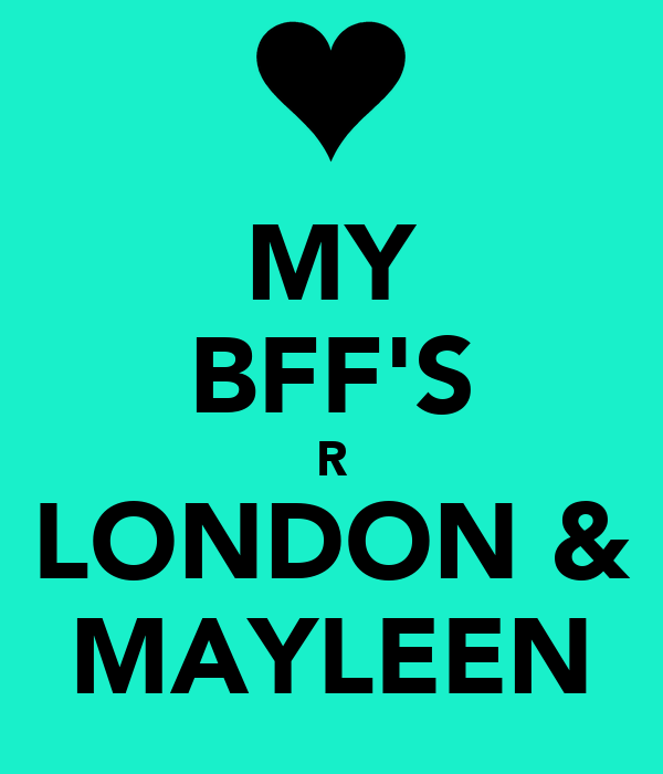 MY BFF'S R LONDON & MAYLEEN