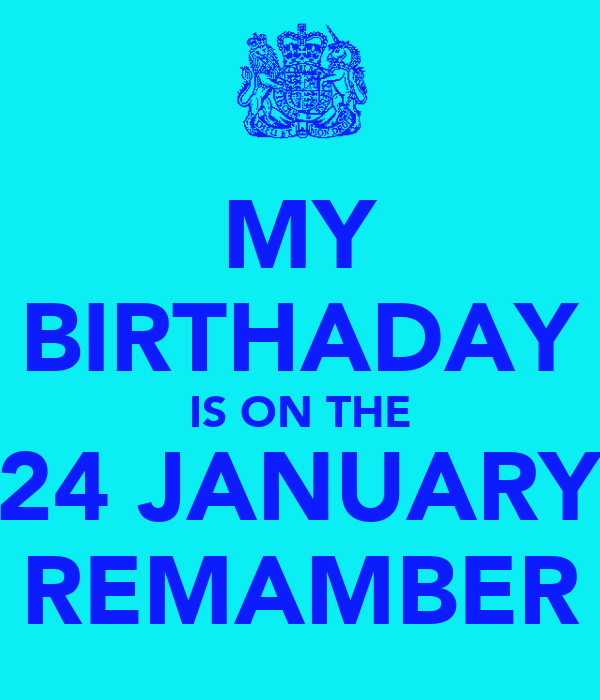 MY BIRTHADAY IS ON THE 24 JANUARY REMAMBER