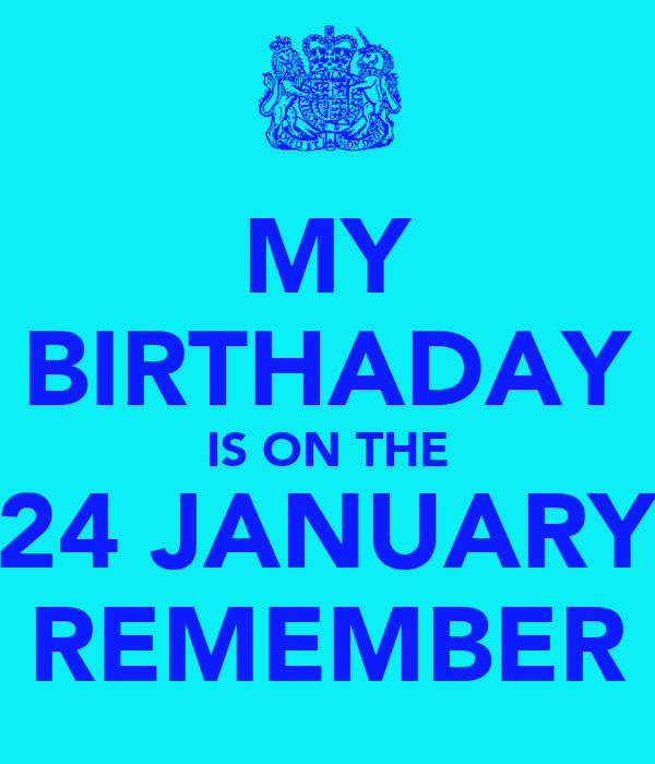 MY BIRTHADAY IS ON THE 24 JANUARY REMEMBER