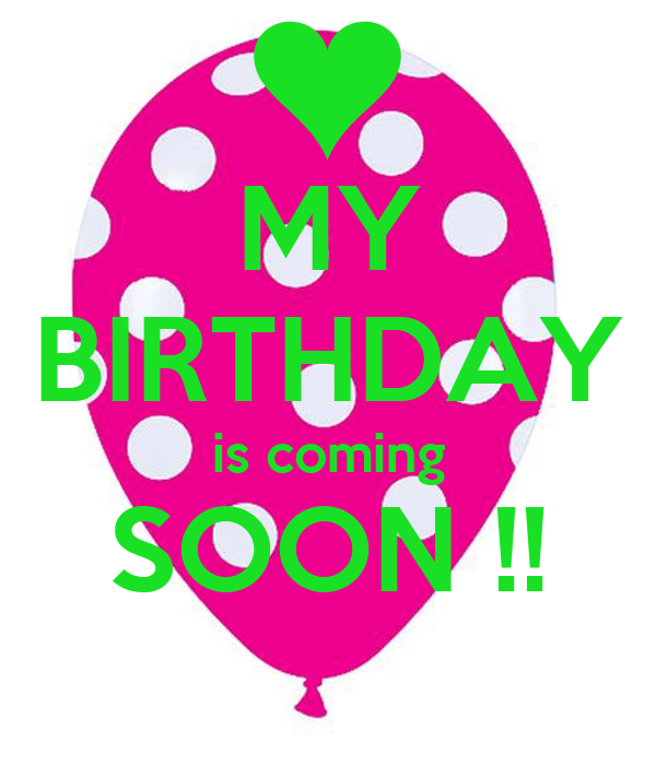 MY BIRTHDAY is coming SOON !!
