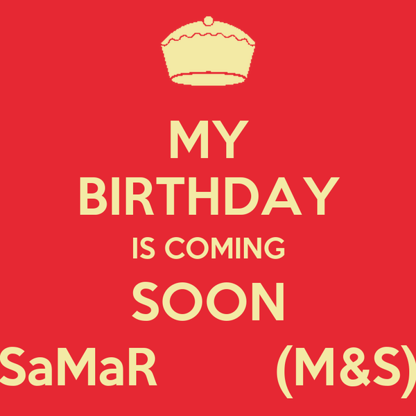 MY BIRTHDAY IS COMING SOON SaMaR        (M&S)