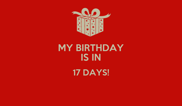 MY BIRTHDAY IS IN 17 DAYS!