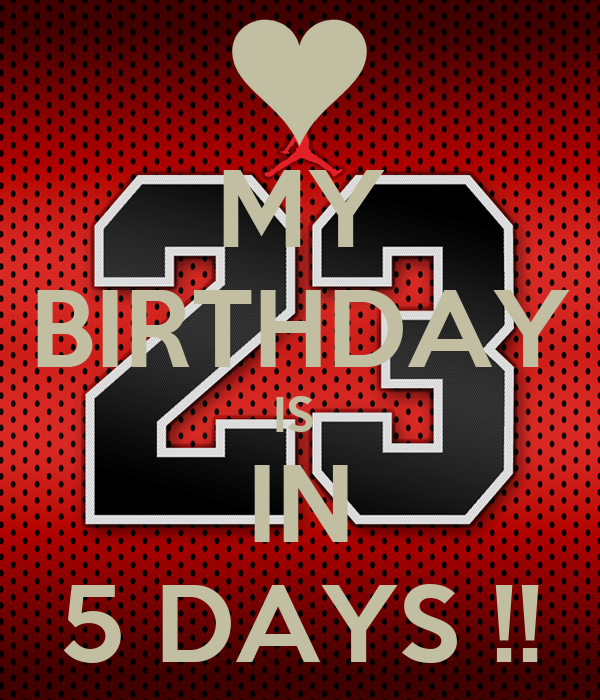 MY BIRTHDAY IS  IN 5 DAYS !!