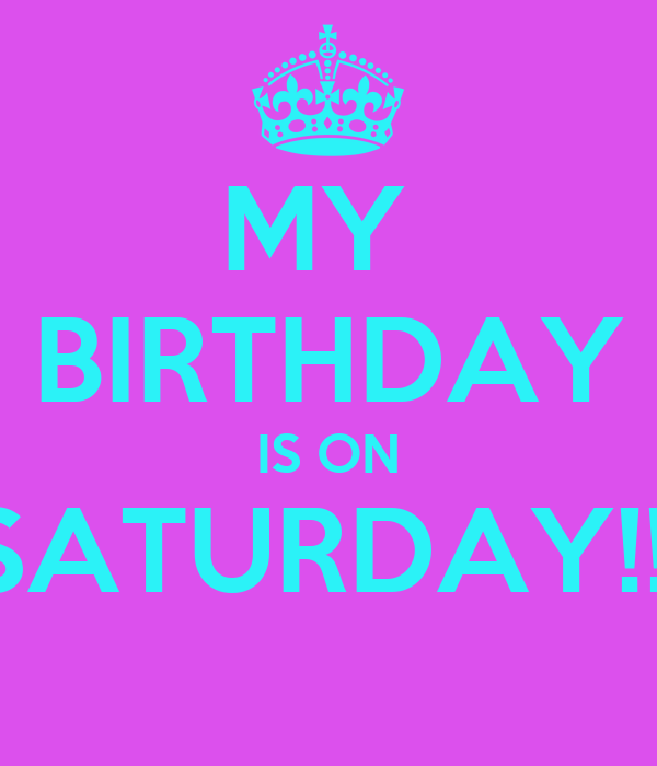 MY  BIRTHDAY IS ON SATURDAY!!!