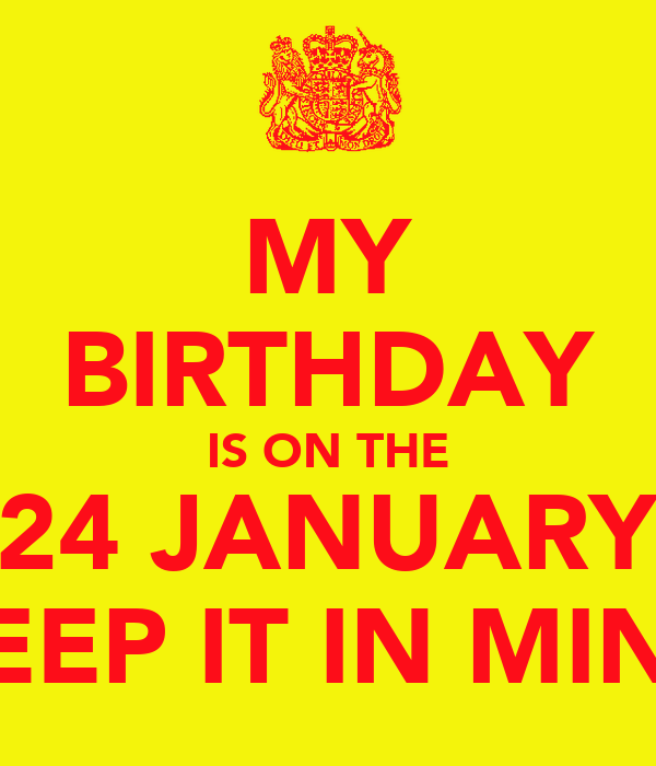 MY BIRTHDAY IS ON THE 24 JANUARY KEEP IT IN MIND
