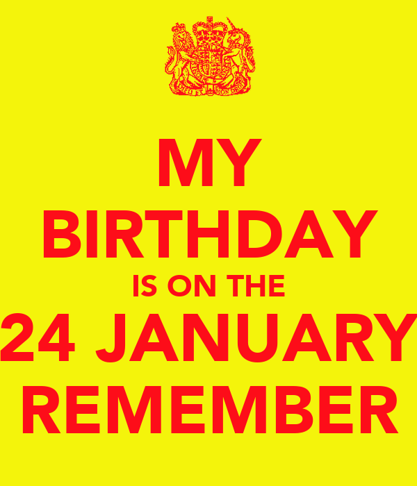 MY BIRTHDAY IS ON THE 24 JANUARY REMEMBER