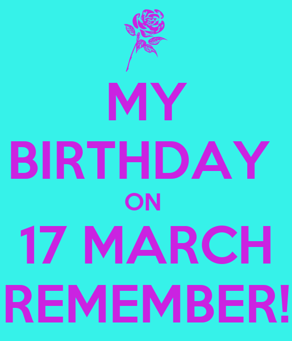 MY BIRTHDAY  ON  17 MARCH REMEMBER!