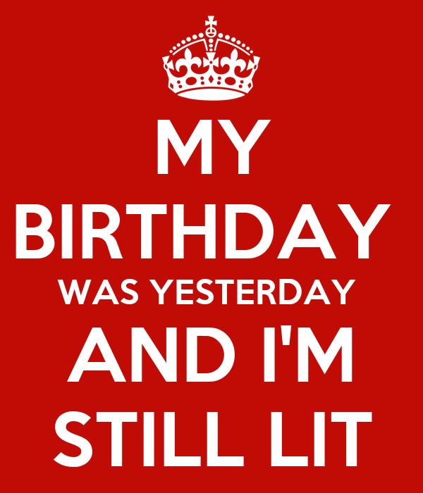 MY BIRTHDAY  WAS YESTERDAY  AND I'M STILL LIT