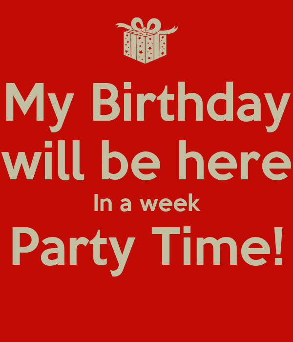My Birthday will be here In a week Party Time!