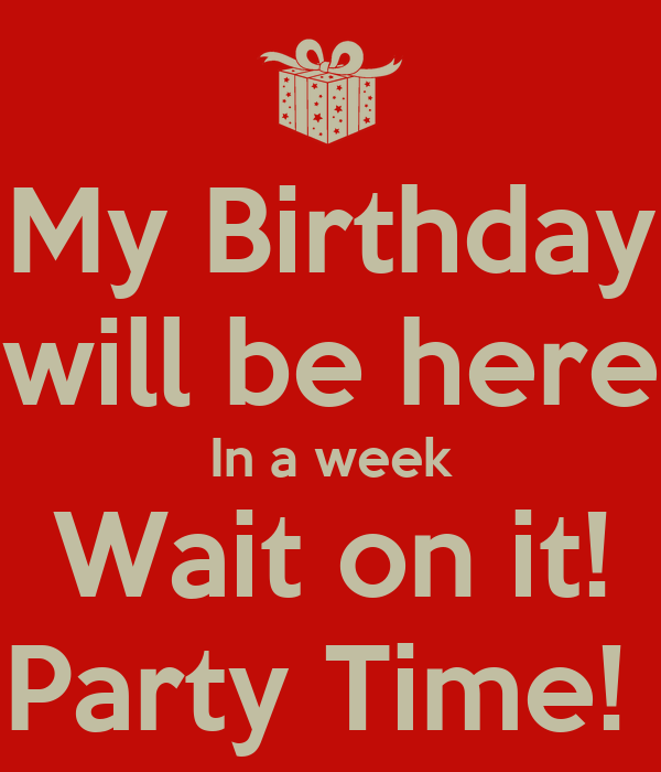 My Birthday will be here In a week Wait on it! Party Time!