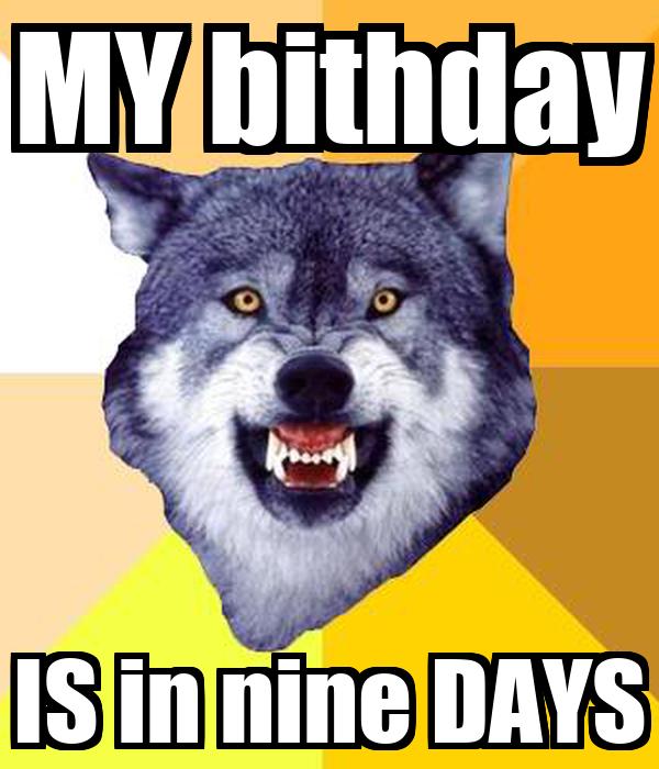 MY bithday IS in nine DAYS