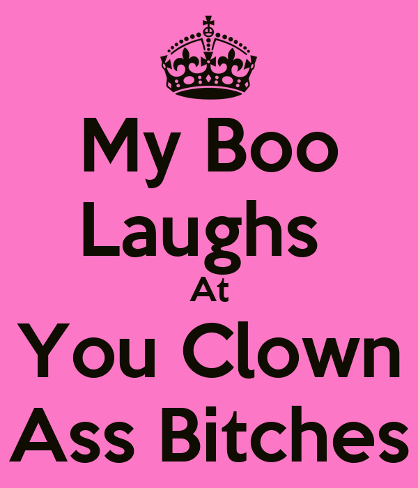 My Boo Laughs  At You Clown Ass Bitches