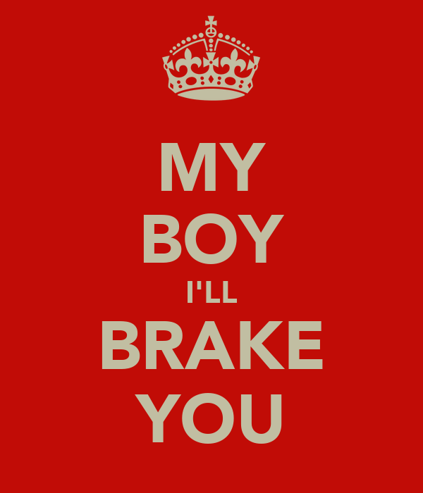 MY BOY I'LL BRAKE YOU