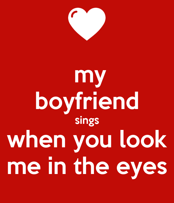 my boyfriend sings when you look me in the eyes