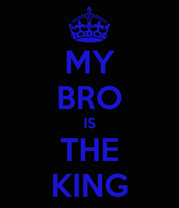 MY BRO IS THE KING