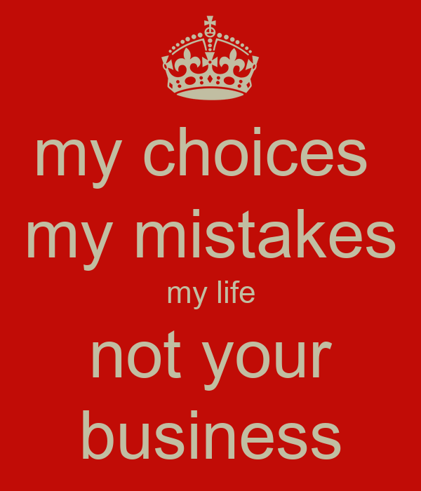 my choices  my mistakes my life not your business