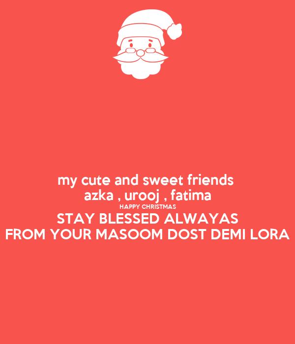 my cute and sweet friends  azka , urooj , fatima HAPPY CHRISTMAS STAY BLESSED ALWAYAS FROM YOUR MASOOM DOST DEMI LORA