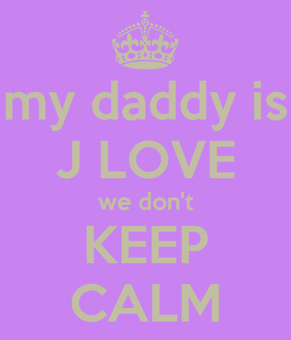 my daddy is J LOVE we don't KEEP CALM