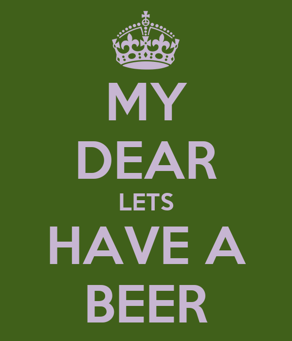 MY DEAR LETS HAVE A BEER