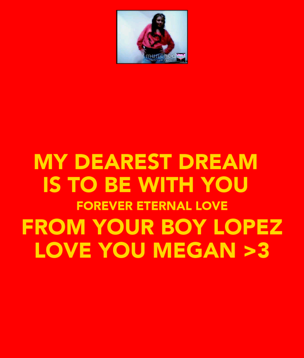 MY DEAREST DREAM   IS TO BE WITH YOU   FOREVER ETERNAL LOVE FROM YOUR BOY LOPEZ LOVE YOU MEGAN >3