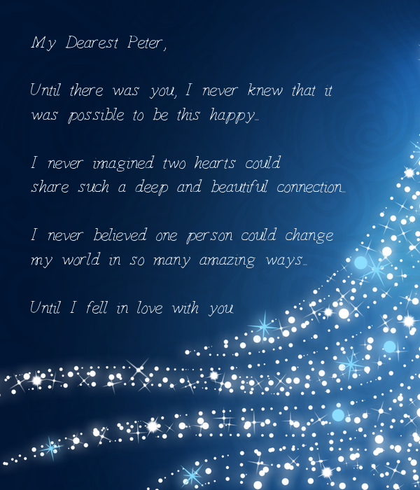 My Dearest Peter,  Until there was you, I never knew that it  was possible to be this happy...  I never imagined two hearts could  share such a deep and beautiful connection...  I never