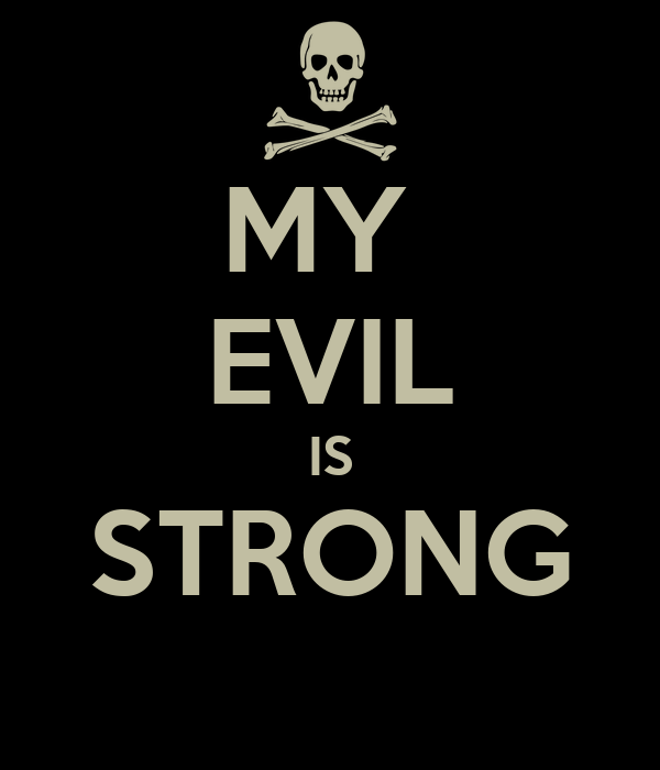 MY  EVIL IS STRONG