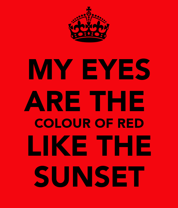 MY EYES ARE THE  COLOUR OF RED LIKE THE SUNSET