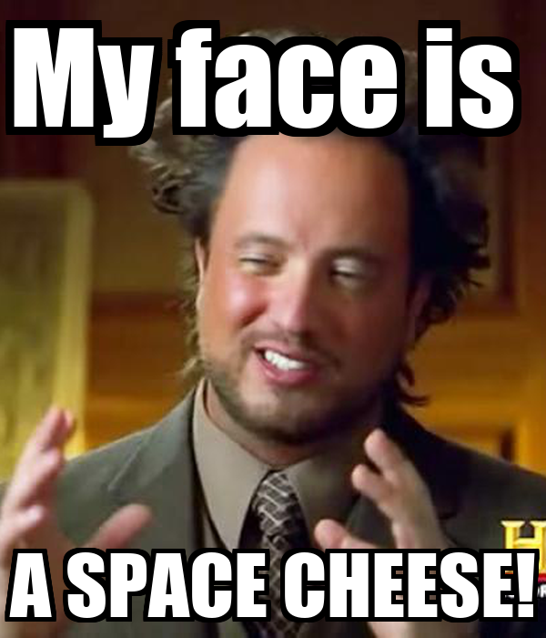 My face is  A SPACE CHEESE!