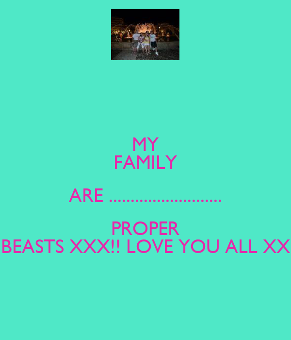MY FAMILY ARE .......................... PROPER BEASTS XXX!! LOVE YOU ALL XX