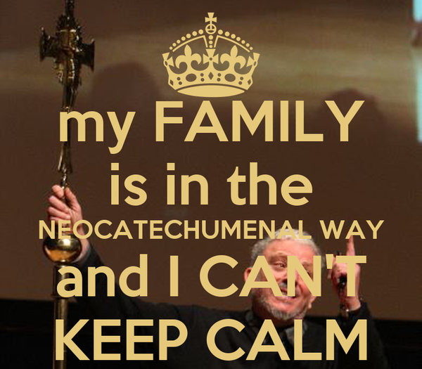 my FAMILY is in the NEOCATECHUMENAL WAY and I CAN'T KEEP CALM