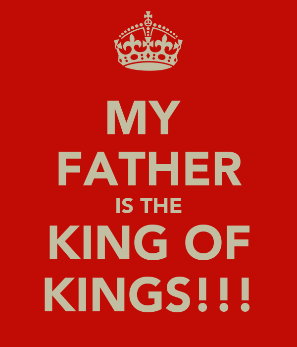 MY  FATHER IS THE KING OF KINGS!!!