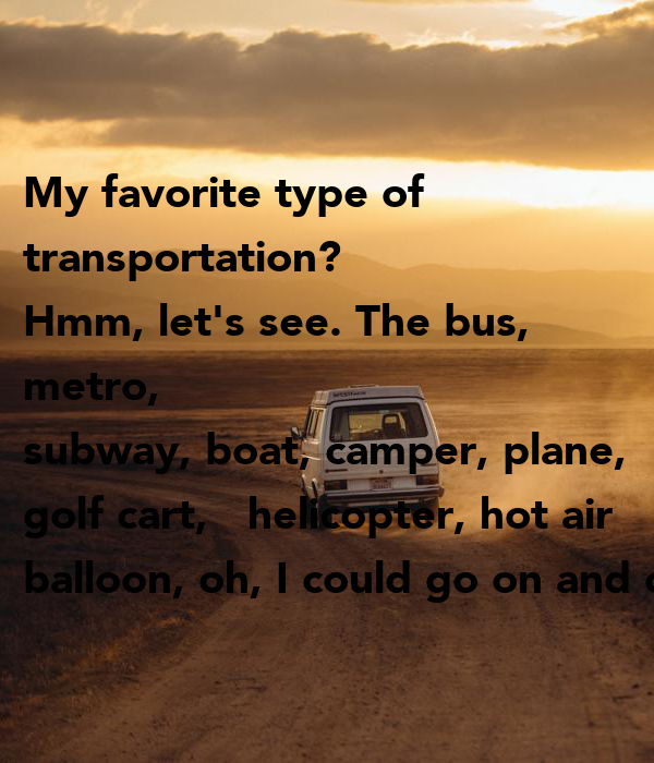 My favorite type of transportation? Hmm, let's see. The bus, metro on golf carts pull type, golf car boat, shoes boat,