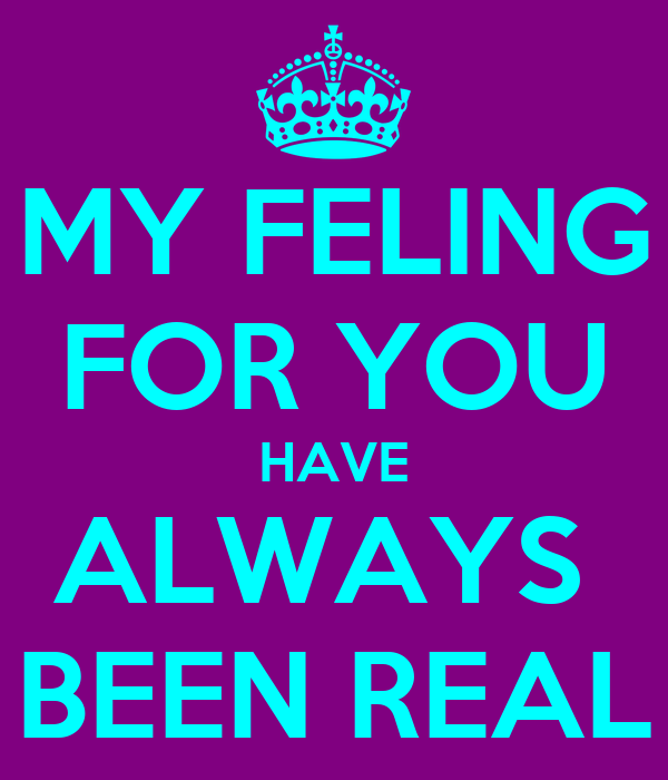 MY FELING FOR YOU HAVE ALWAYS  BEEN REAL